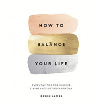 How to Balance Your Life: Everyday Tips for Simpler Living and Lasting Harmony by Robin James, 9781786857767
