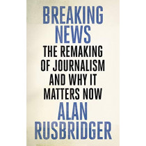 Breaking News: The Remaking of Journalism and Why It Matters Now by Alan Rusbridger, 9781786890931