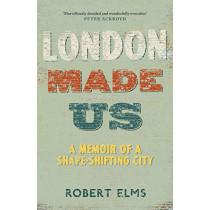 London Made Us: A Memoir of a Shape-Shifting City by Robert Elms, 9781786892119