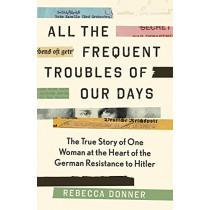 All the Frequent Troubles of Our Days: The True Story of the Woman at the Heart of the German Resistance to Hitler by Rebecca Donner, 9781786892195