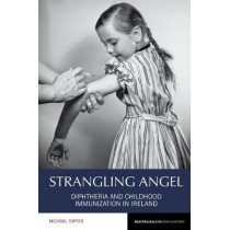 Strangling Angel: Diphtheria and Childhood Immunization in Ireland by Michael Dwyer, 9781786940469