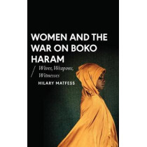 Women and the War on Boko Haram: Wives, Weapons, Witnesses by Hilary Matfess, 9781786991454