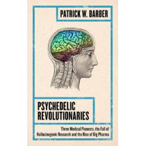 Psychedelic Revolutionaries: Three Medical Pioneers, the Fall of Hallucinogenic Research and the Rise of Big Pharma by P.W. Barber, 9781786994363