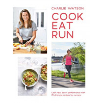 Cook, Eat, Run: Cook fast, boost performance with over 75 ultimate recipes for runners by Charlie Watson, 9781787134294