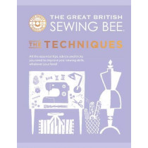 The Great British Sewing Bee: The Techniques: All the Essential Tips, Tricks and Skills You Need to Start Sewing Your Own Wardrobe by The Great British Sewing Bee, 9781787137554
