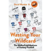 Wasting Your Wildcard: The Method and Madness of Fantasy Football by David Wardale, 9781787290167