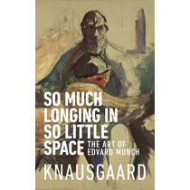 So Much Longing in So Little Space: The art of Edvard Munch by Karl Ove Knausgaard, 9781787300545
