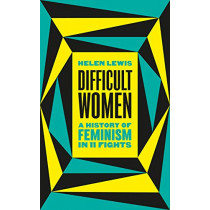 Difficult Women: A History of Feminism in 11 Fights by Helen Lewis, 9781787331280