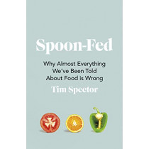 Spoon-Fed: Why almost everything we've been told about food is wrong by Tim Spector, 9781787332294