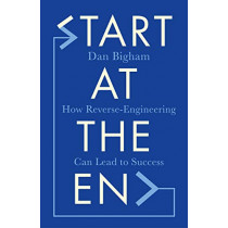 Start at the End: How Reverse-Engineering Can Lead to Success by Dan Bigham, 9781787396081