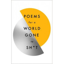 Poems for a world gone to sh*t: the amazing power of poetry to make even the most f**ked up times feel better by Various Poets, 9781787471030
