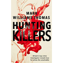 Hunting Killers: o	Britain's top crime investigator reveals how he solves the unsolvable by Mark Williams-Thomas, 9781787631311