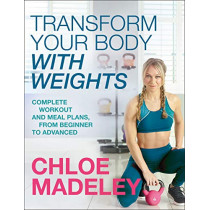 Transform Your Body With Weights: Complete Workout and Meal Plans From Beginner to Advanced by Chloe Madeley, 9781787631601