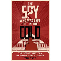 The Spy who was left out in the Cold: The Secret History of Agent Goleniewski by Tim Tate, 9781787634015