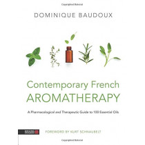 Contemporary French Aromatherapy: A Pharmacological and Therapeutic Guide to 100 Essential Oils by Dominique Baudoux, 9781787750265