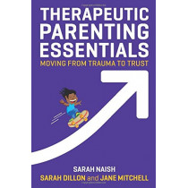 Therapeutic Parenting Essentials: Moving from Trauma to Trust by Sarah Naish, 9781787750319