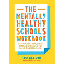 The Mentally Healthy Schools Workbook: Practical Tips, Ideas, Action Plans and Worksheets for Making Meaningful Change by Pooky Knightsmith, 9781787751484