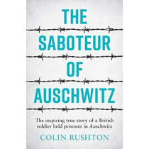 The Saboteur of Auschwitz: The Inspiring True Story of a British Soldier Held Prisoner in Auschwitz by Colin Rushton, 9781787833296