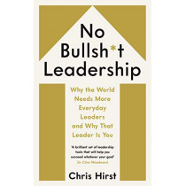 No Bullsh*t Leadership: Why the World Needs More Everyday Leaders and Why That Leader Is You by Chris Hirst, 9781788162524