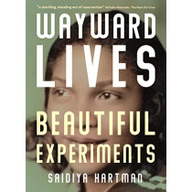 Wayward Lives, Beautiful Experiments: Intimate Histories of Riotous Black Girls, Troublesome Women and Queer Radicals by Saidiya Hartman, 9781788163231