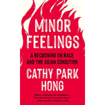 Minor Feelings: A Reckoning on Race and the Asian Condition by Cathy Park Hong, 9781788165587
