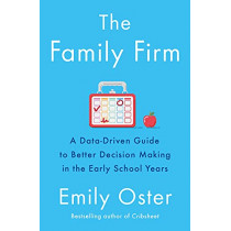 The Family Firm: A Data-Driven Guide to Better Decision Making in the Early School Years by Emily Oster, 9781788165853