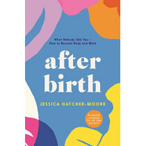 After Birth: Everything you need to know about your body - and how to recover by Jessica Hatcher-Moore, 9781788166430