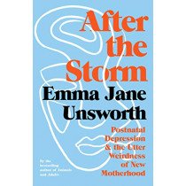 After the Storm: Post-Natal Depression and the Utter Weirdness of New Motherhood by Emma Jane Unsworth, 9781788166546
