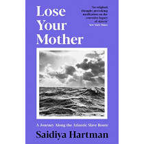 Lose Your Mother: A Journey Along the Atlantic Slave Route by Saidiya Hartman, 9781788168144