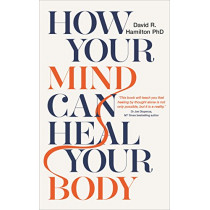How Your Mind Can Heal Your Body: 10th-Anniversary Edition by David Hamilton, 9781788171496
