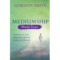Mediumship Made Easy: An Introductory Guide to Developing Spiritual Awareness and Intuition by Gordon Smith, 9781788172097
