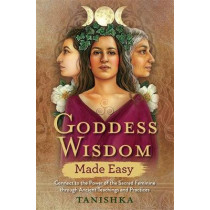 Goddess Wisdom Made Easy: Connect to the Power of the Sacred Feminine through Ancient Teachings and Practices by Tanishka, 9781788172615