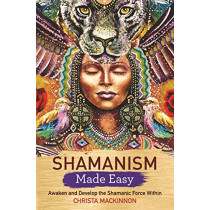 Shamanism Made Easy: Awaken and Develop the Shamanic Force Within by Christa Mackinnon, 9781788172639