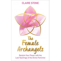 The Female Archangels: Reclaim Your Power with the Lost Teachings of the Divine Feminine by Claire Stone, 9781788173629