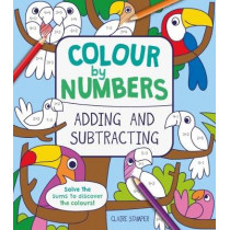 Colour by Numbers: Adding and Subtracting by Claire Stamper, 9781788282796