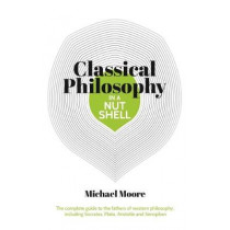 Knowledge in a Nutshell: Classical Philosophy: The complete guide to the founders of western philosophy, including Socrates, Plato, Aristotle, and Epicurus by Michael Moore, 9781788283717