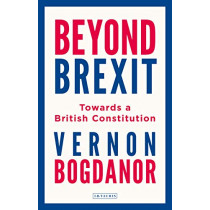 Beyond Brexit: Towards a British Constitution by Vernon Bogdanor, 9781788316798