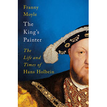 The King's Painter: The Life and Times of Hans Holbein by Franny Moyle, 9781788541213