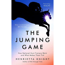 The Jumping Game: How National Hunt Trainers Work and What Makes Them Tick by Henrietta Knight, 9781788541657