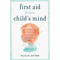 First Aid for your Child's Mind: Simple steps to soothe anxiety, fears and worries by Alicia Eaton, 9781788601177
