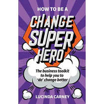 How to be a Change Superhero: The business toolkit to help you to 'do' change better by Lucinda Carney, 9781788601603
