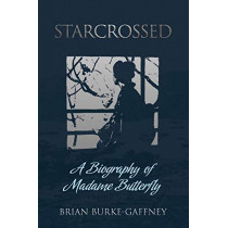 Starcrossed: A Biography of Madame Butterfly by Brian Burke-Gaffney, 9781788690430