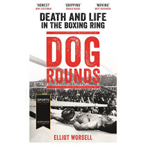 Dog Rounds: Death and Life in the Boxing Ring by Elliot Worsell, 9781788700252