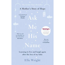 Ask Me His Name: Learning to live and laugh again after the loss of my baby by Elle Wright, 9781788701792