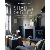 Shades of Grey: Decorating with the Most Elegant of Neutrals by Kate Watson-Smyth, 9781788791243