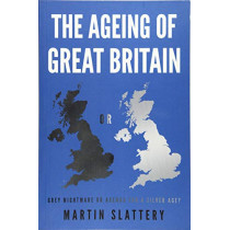 The Ageing of Great Britain: Grey Nightmare or Agenda for a Silver Age? by Martin Slattery, 9781789018196
