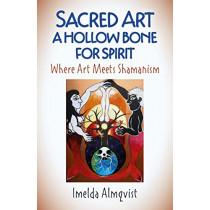 Sacred Art - A Hollow Bone for Spirit: Where Art Meets Shamanism by Imelda Almqvist, 9781789040388