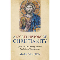 Secret History of Christianity, A: Jesus, the Last Inkling, and the Evolution of Consciousness by Mark Vernon, 9781789041941