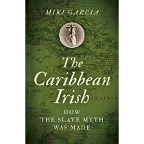Caribbean Irish, The: How the Slave Myth was Made by Miki Garcia, 9781789042689