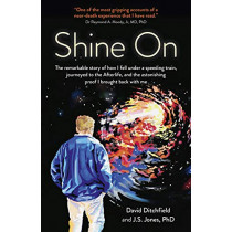 Shine On: The Remarkable Story of How I Fell Under a Speeding Train, Journeyed to the Afterlife, and the Astonishing Proof I Brought Back with Me by David Ditchfield, 9781789043655